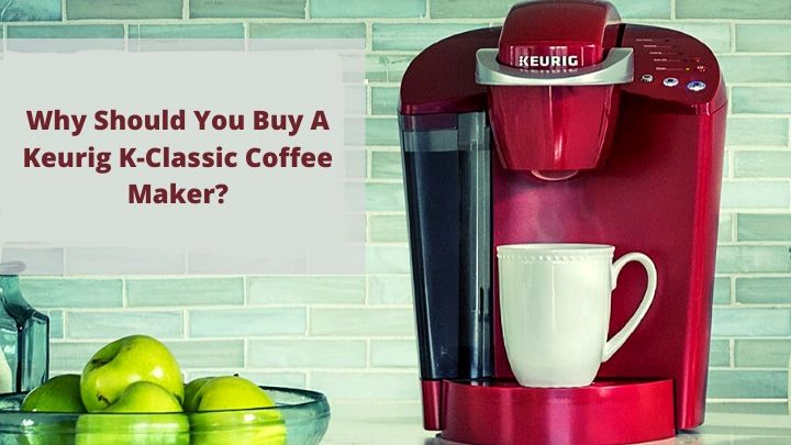 Why should you buy a Keurig K-Classic Coffee Maker?
